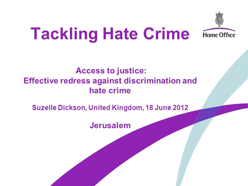 Tackling Hate Crime Access to justice: Effective redress against discrimination and hate crime Suzelle Dickson, United Kingdom, 18 June 2012 Jerusalem