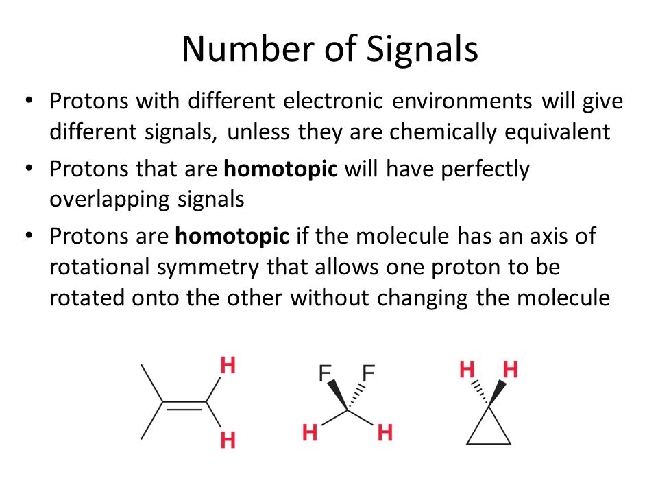 Number of Signals Protons with different electronic environments will give different signals, unless they are chemically equivalent.