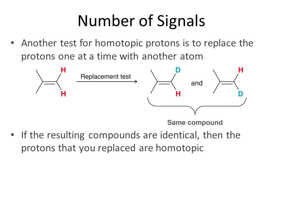 Number of Signals Another test for homotopic protons is to replace the protons one at a time with another atom.