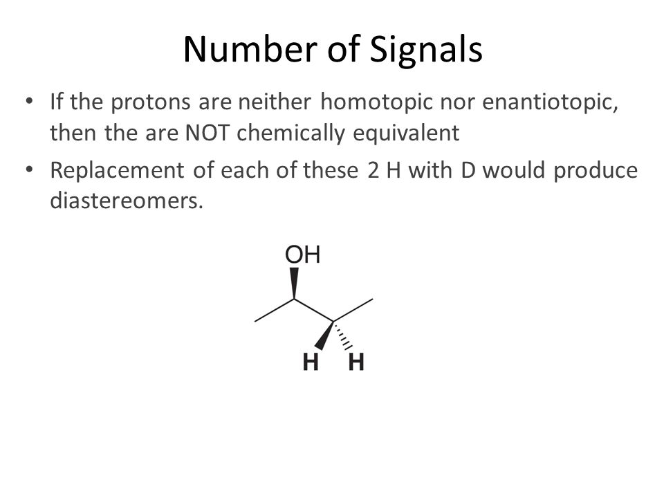 Number of Signals If the protons are neither homotopic nor enantiotopic, then the are NOT chemically equivalent.