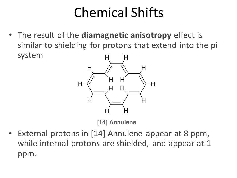 Chemical Shifts The result of the diamagnetic anisotropy effect is similar to shielding for protons that extend into the pi system.