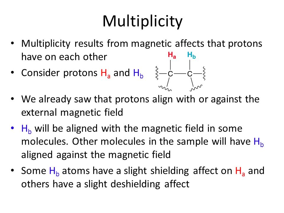 Multiplicity Multiplicity results from magnetic affects that protons have on each other. Consider protons Ha and Hb.