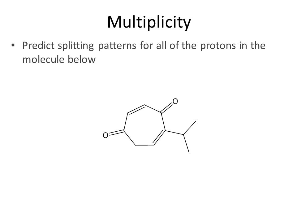 Multiplicity Predict splitting patterns for all of the protons in the molecule below