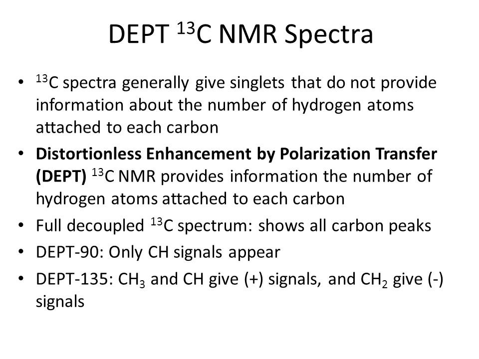 DEPT 13C NMR Spectra 13C spectra generally give singlets that do not provide information about the number of hydrogen atoms attached to each carbon.