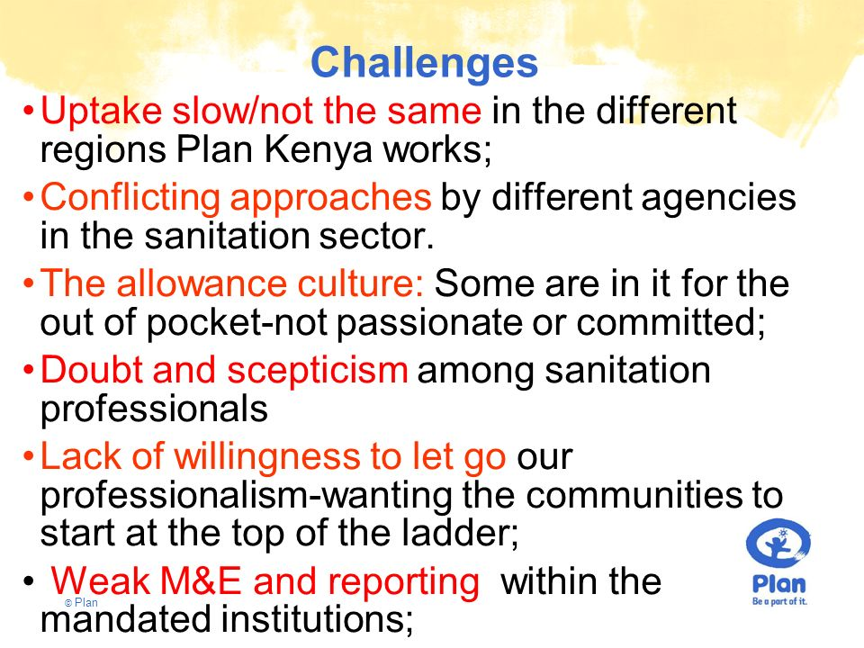 Challenges Uptake slow/not the same in the different regions Plan Kenya works;