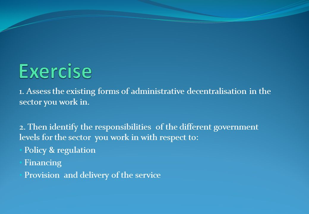 ANNEX 1: SESSION 2.1 Exercise. 1. Assess the existing forms of administrative decentralisation in the sector you work in.