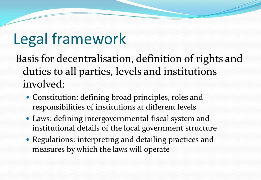 Legal framework Basis for decentralisation, definition of rights and duties to all parties, levels and institutions involved: