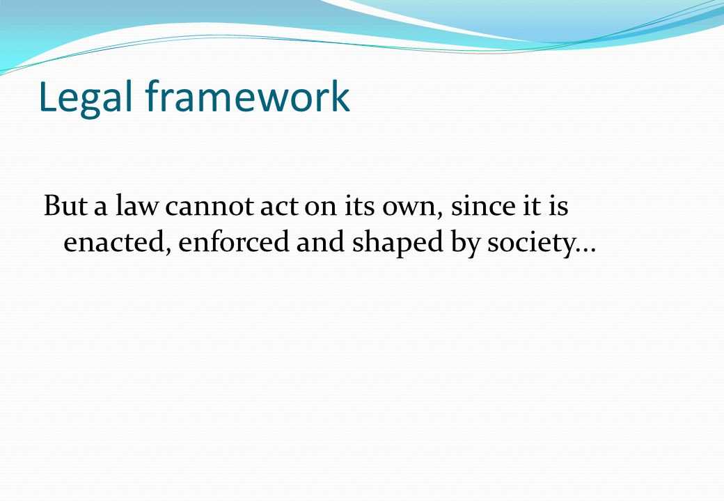 Legal framework But a law cannot act on its own, since it is enacted, enforced and shaped by society...