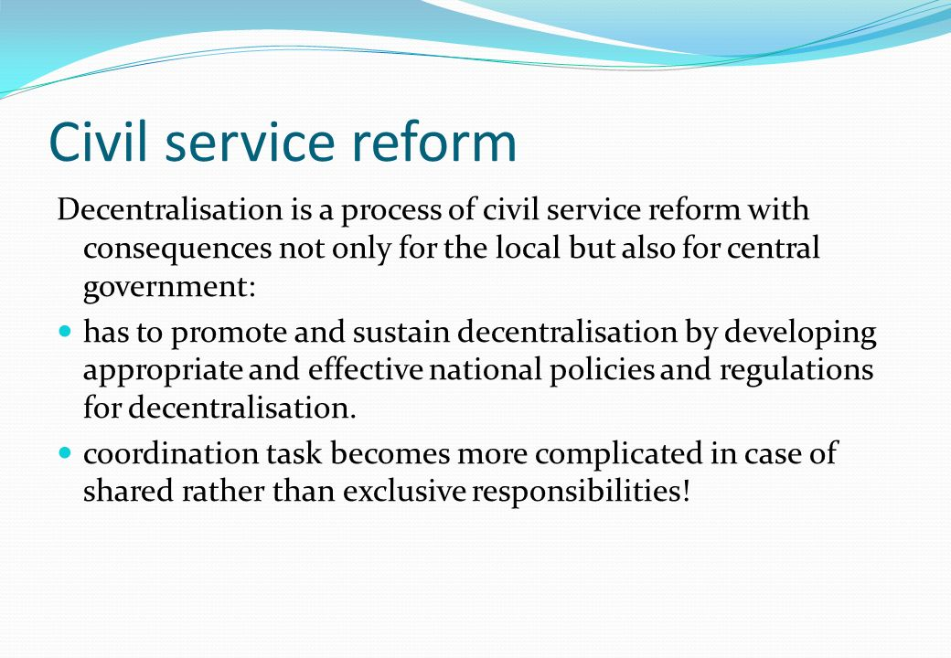 Civil service reform Decentralisation is a process of civil service reform with consequences not only for the local but also for central government: