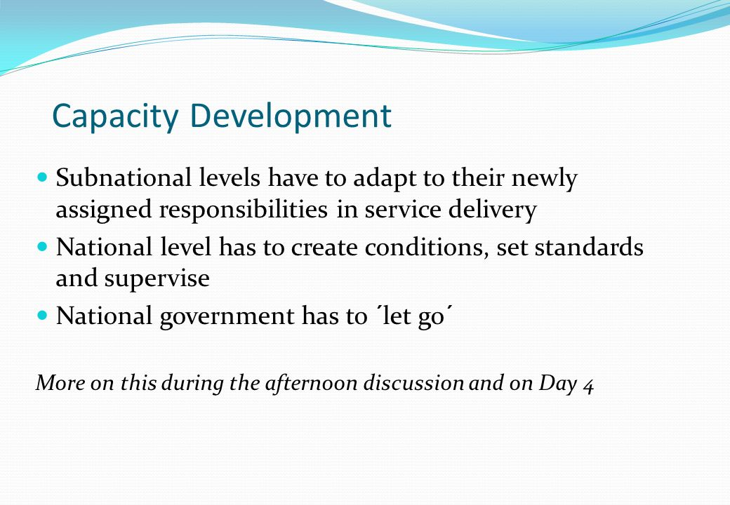 Capacity Development Subnational levels have to adapt to their newly assigned responsibilities in service delivery.
