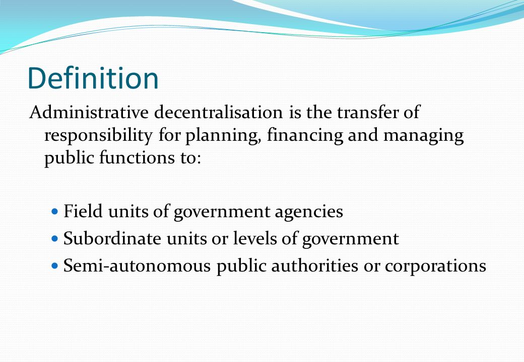 Definition Administrative decentralisation is the transfer of responsibility for planning, financing and managing public functions to:
