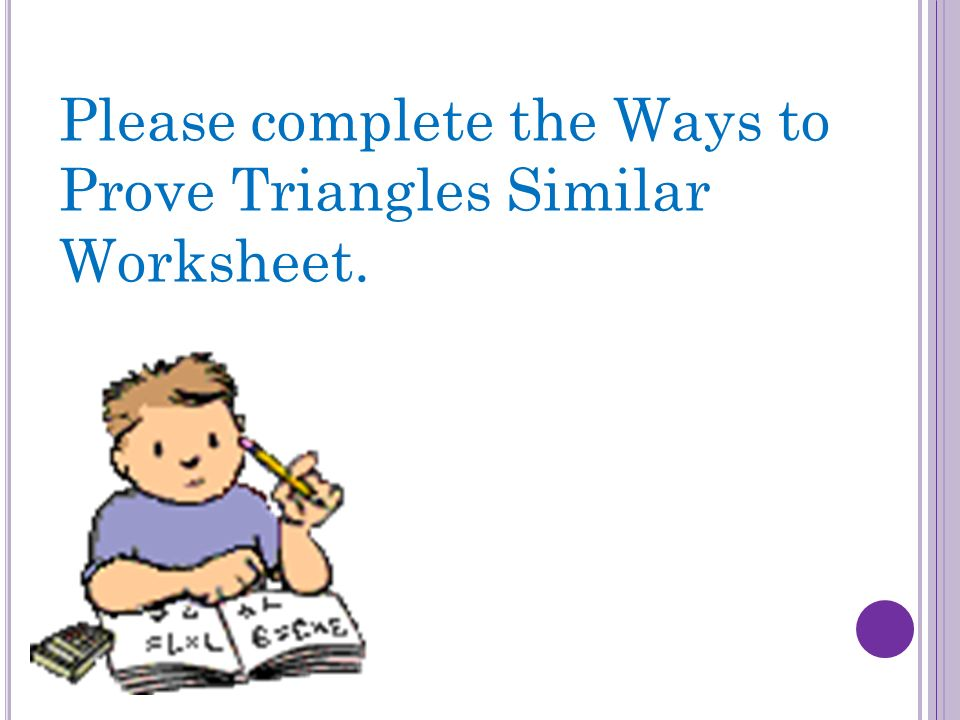 Please complete the Ways to Prove Triangles Similar Worksheet.