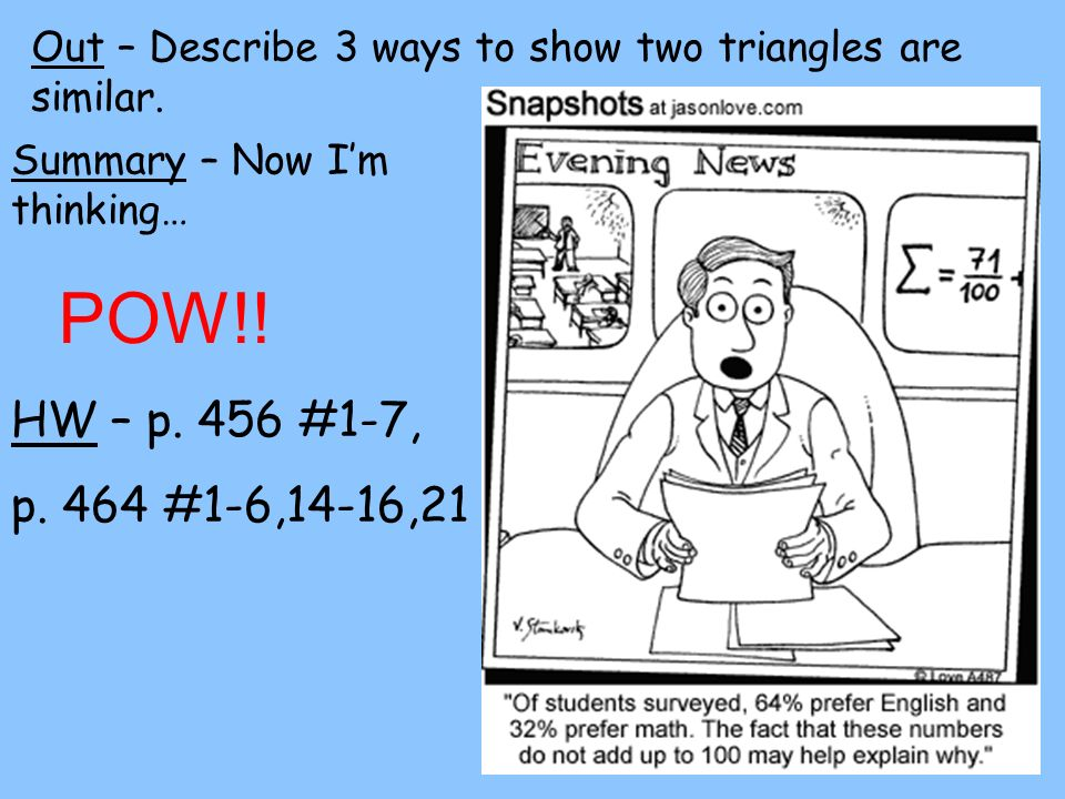 Out – Describe 3 ways to show two triangles are similar.