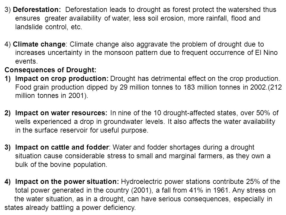 3) Deforestation: Deforestation leads to drought as forest protect the watershed thus ensures greater availability of water, less soil erosion, more rainfall, flood and landslide control, etc.