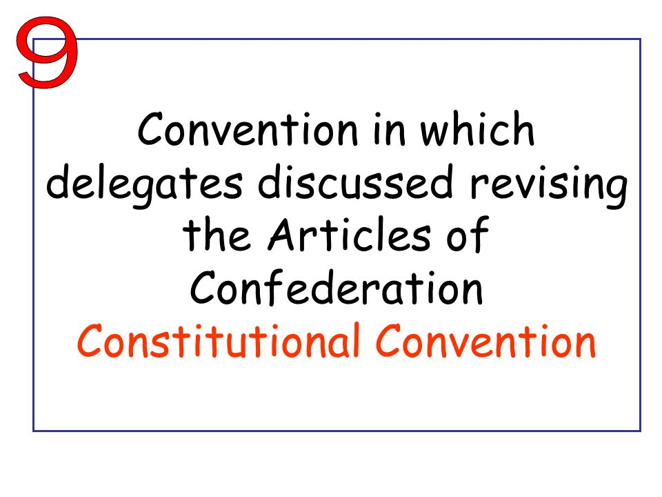 9 Convention in which delegates discussed revising the Articles of Confederation Constitutional Convention.