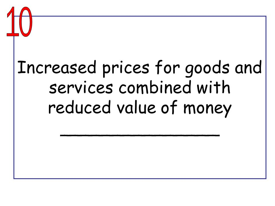 10 Increased prices for goods and services combined with reduced value of money _______________