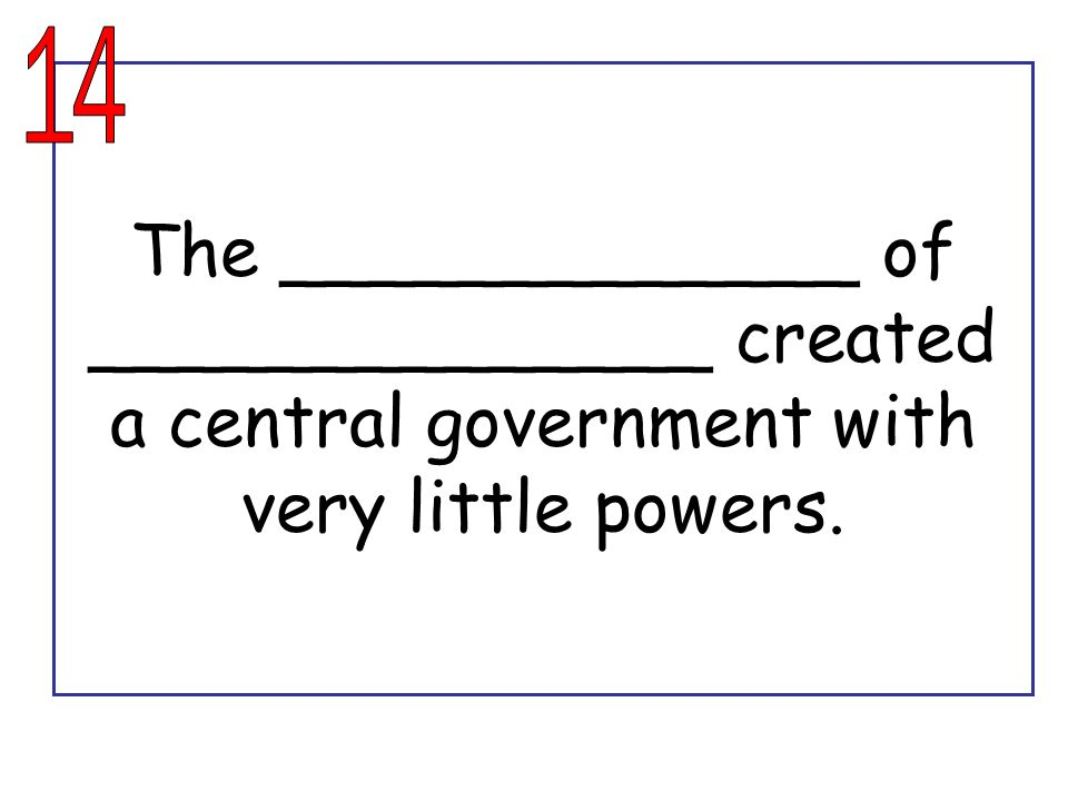 14 The _____________ of ______________ created a central government with very little powers.
