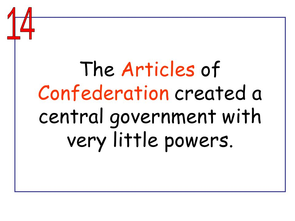 14 The Articles of Confederation created a central government with very little powers.