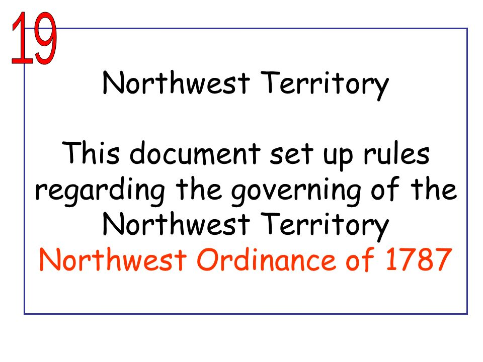 19 Northwest Territory This document set up rules regarding the governing of the Northwest Territory Northwest Ordinance of