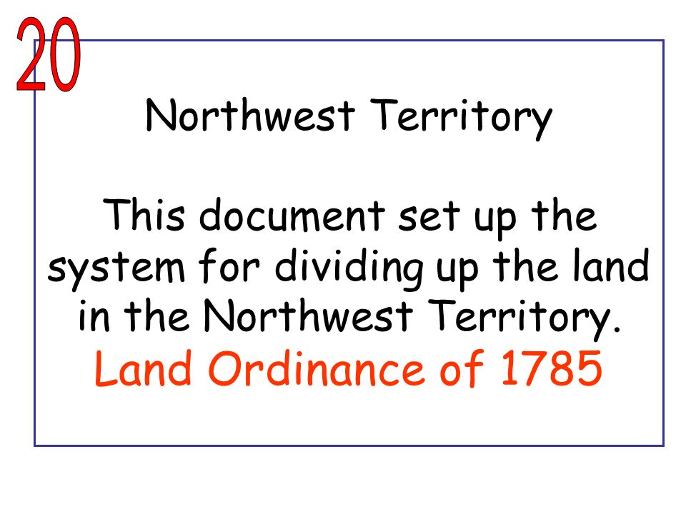 20 Northwest Territory This document set up the system for dividing up the land in the Northwest Territory.