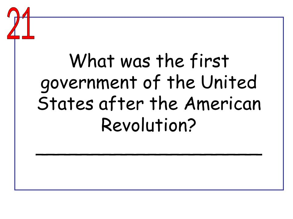 21 What was the first government of the United States after the American Revolution.