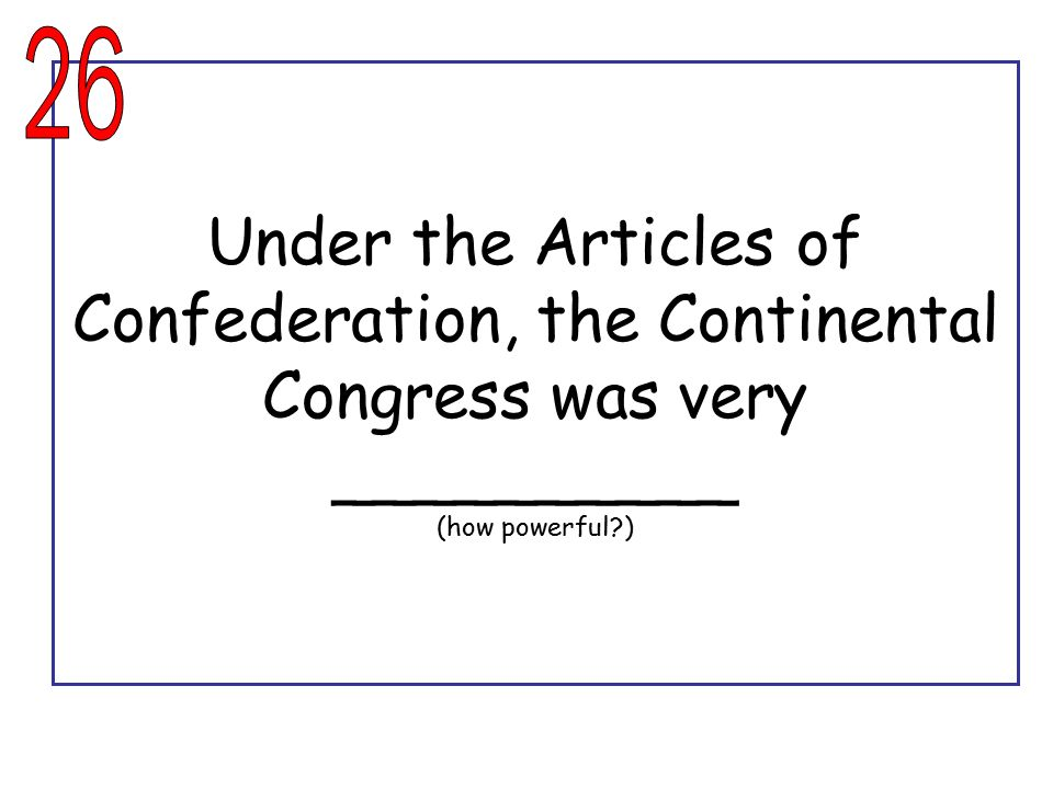 26 Under the Articles of Confederation, the Continental Congress was very __________ (how powerful )
