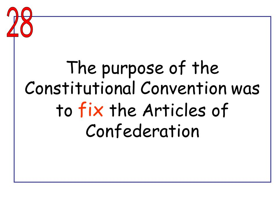 28 The purpose of the Constitutional Convention was to fix the Articles of Confederation