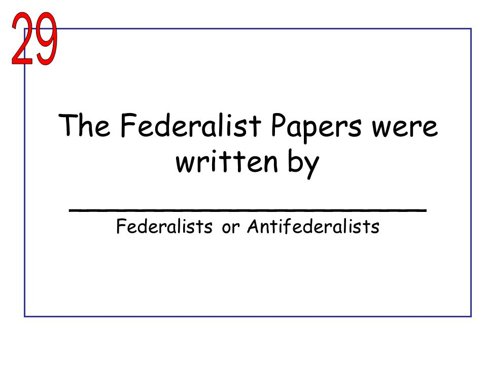 29 The Federalist Papers were written by ___________________ Federalists or Antifederalists