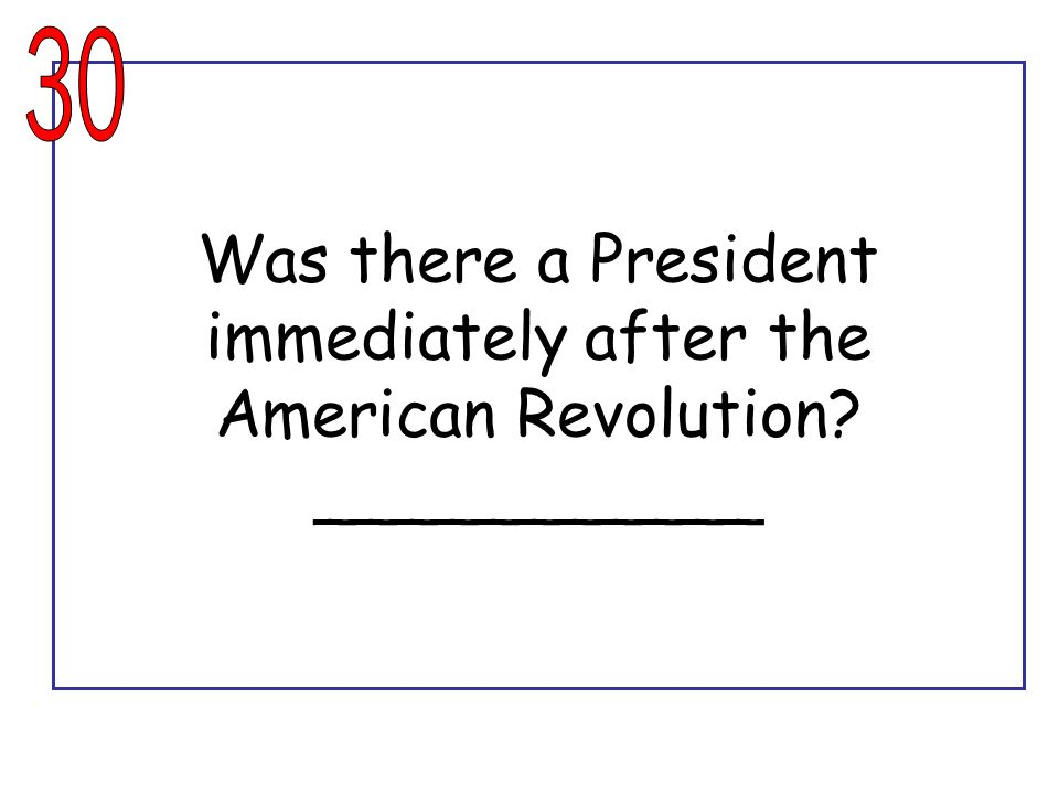 30 Was there a President immediately after the American Revolution ___________