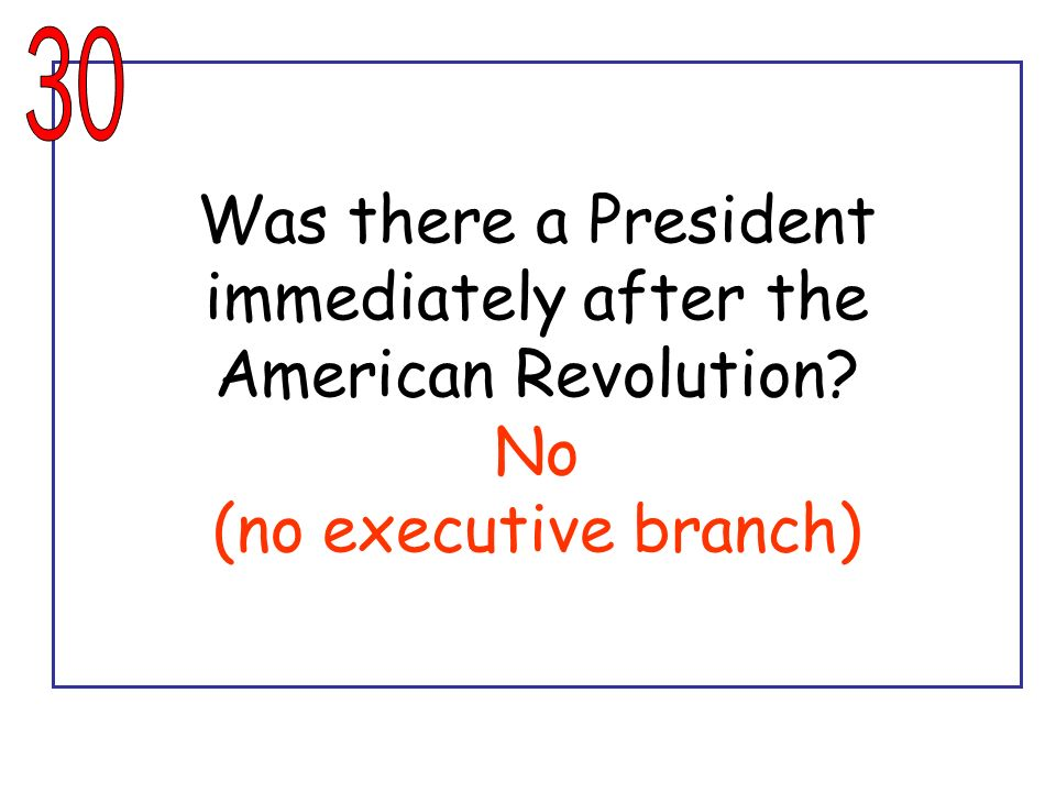 30 Was there a President immediately after the American Revolution No (no executive branch)