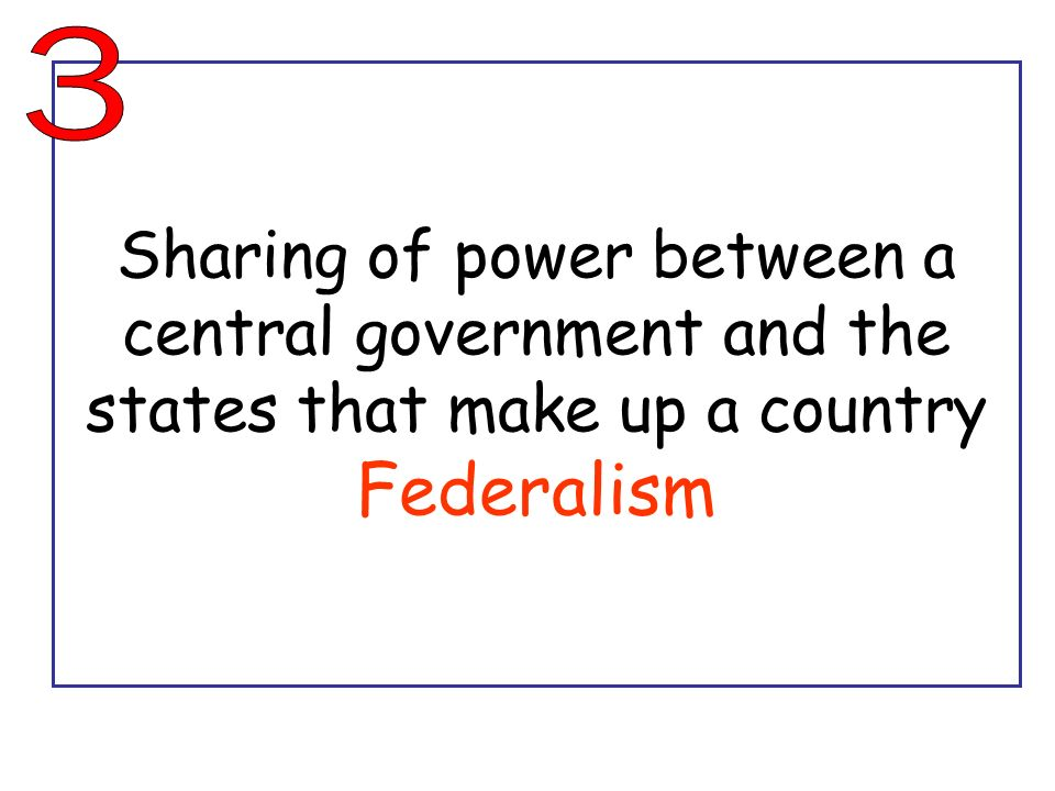 3 Sharing of power between a central government and the states that make up a country Federalism