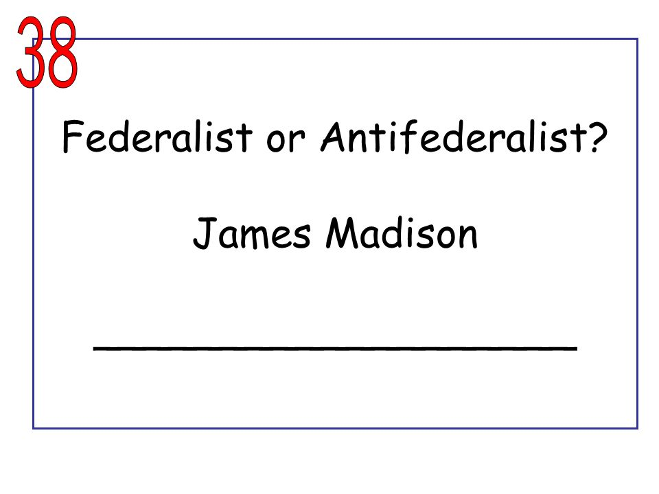 Federalist or Antifederalist James Madison ___________________