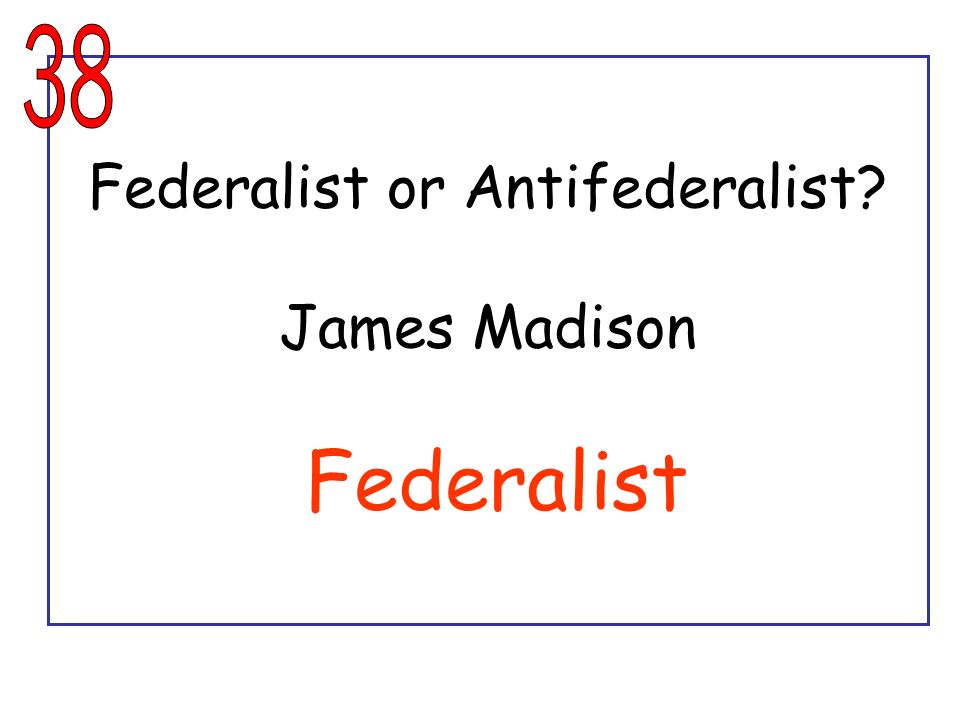 Federalist or Antifederalist James Madison Federalist