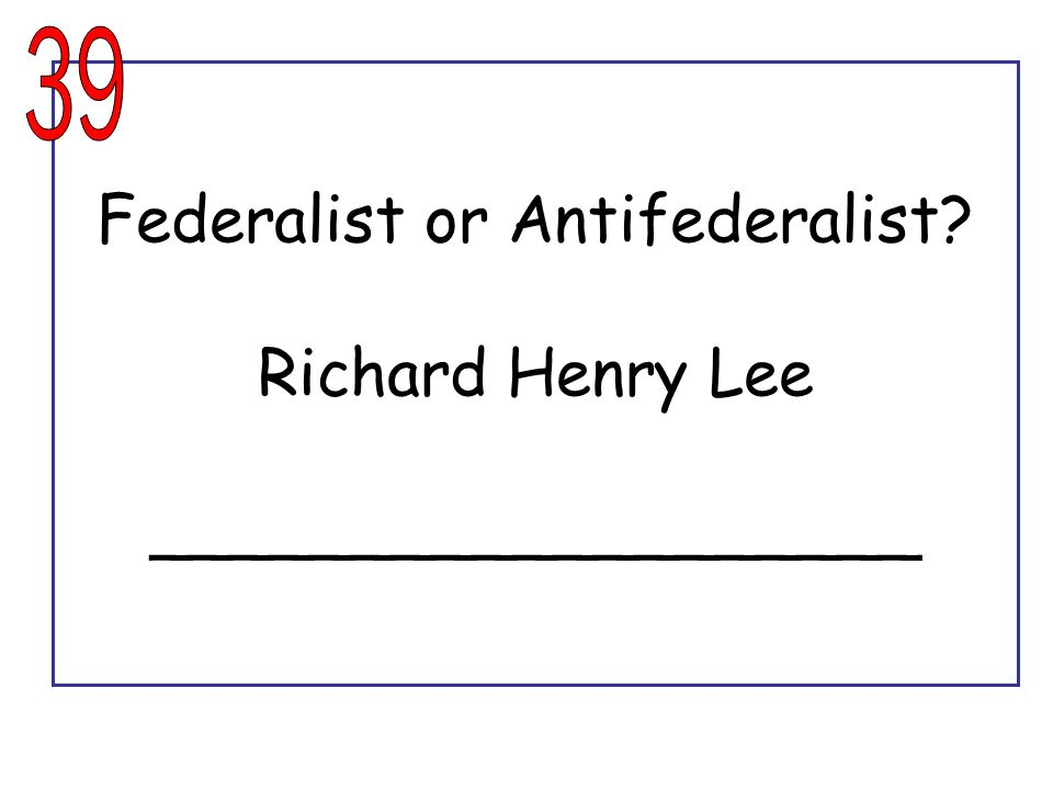 Federalist or Antifederalist Richard Henry Lee ___________________