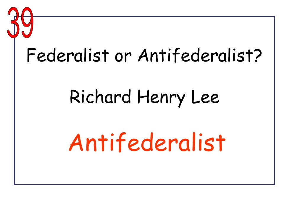 Federalist or Antifederalist Richard Henry Lee Antifederalist