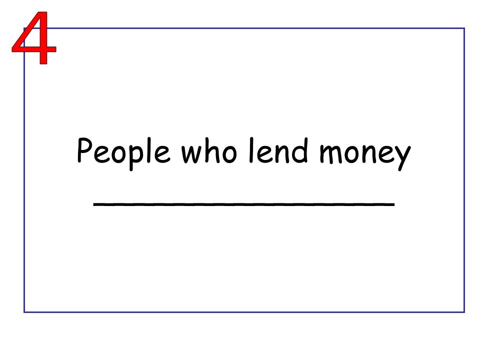 People who lend money _______________