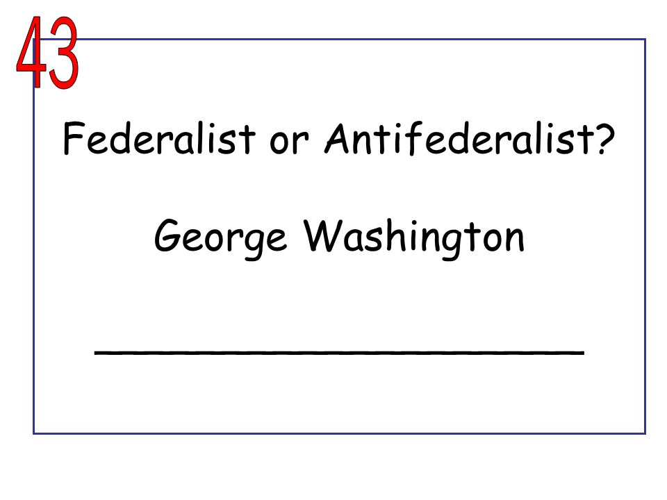 Federalist or Antifederalist George Washington ___________________