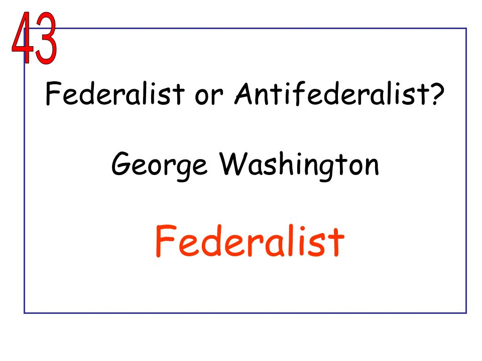 Federalist or Antifederalist George Washington Federalist
