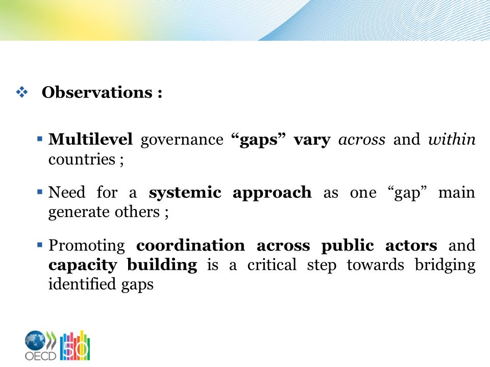 Observations : Multilevel governance gaps vary across and within countries ; Need for a systemic approach as one gap main generate others ;