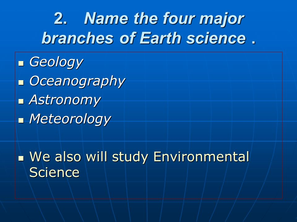 2. Name the four major branches of Earth science .