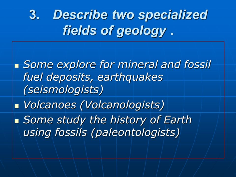 3. Describe two specialized fields of geology .