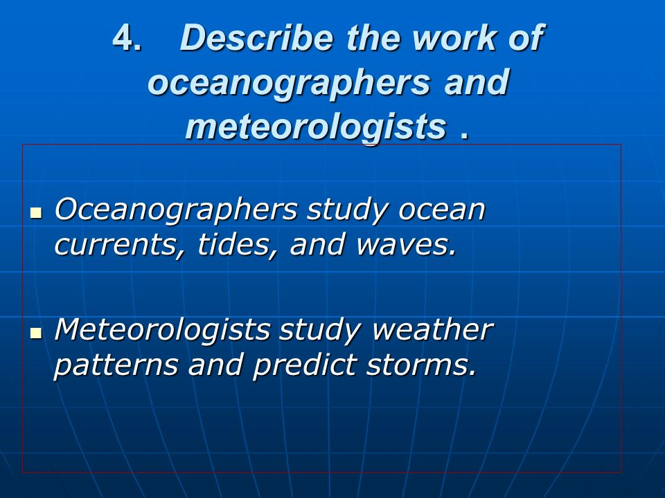 4. Describe the work of oceanographers and meteorologists .
