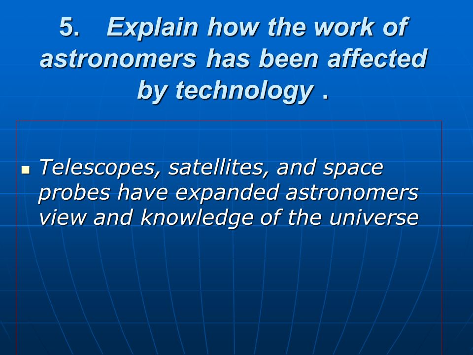 5. Explain how the work of astronomers has been affected by technology .