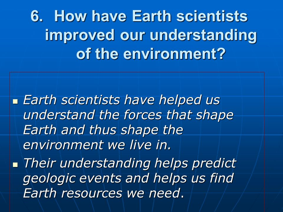 6. How have Earth scientists improved our understanding of the environment