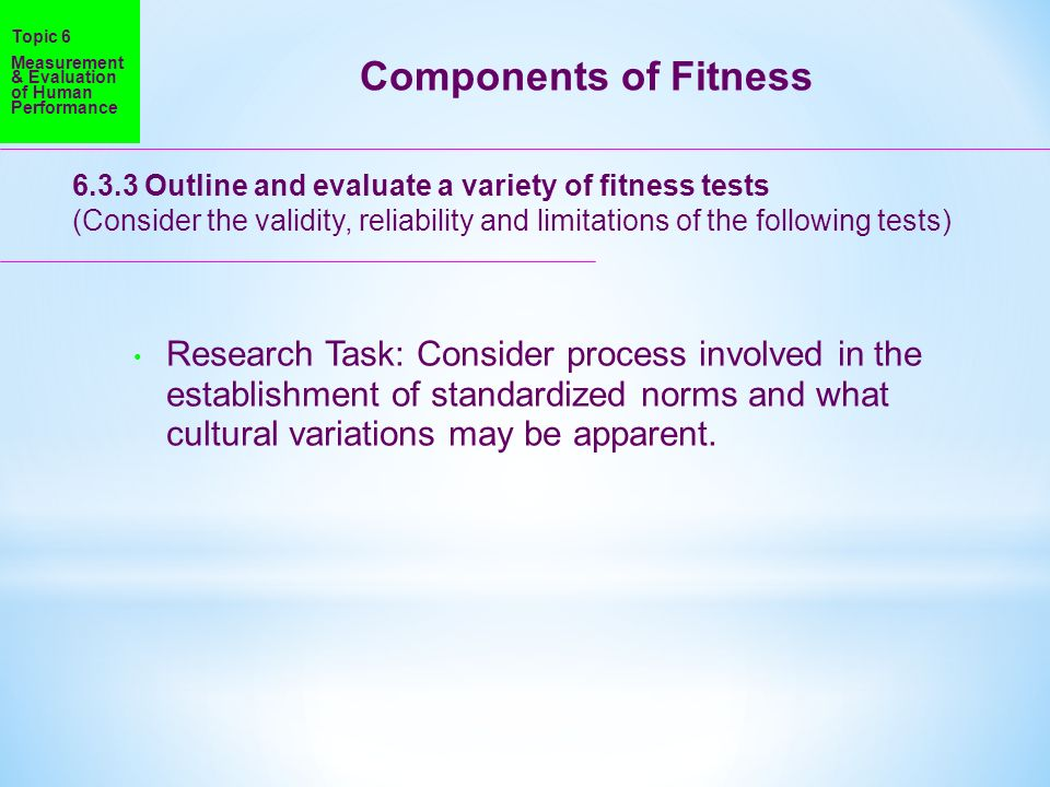 Topic 6 Measurement & Evaluation of Human Performance. Components of Fitness Outline and evaluate a variety of fitness tests.