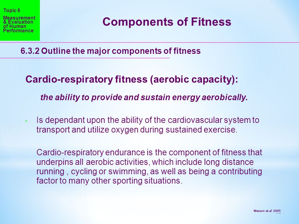 Components of Fitness Cardio-respiratory fitness (aerobic capacity):