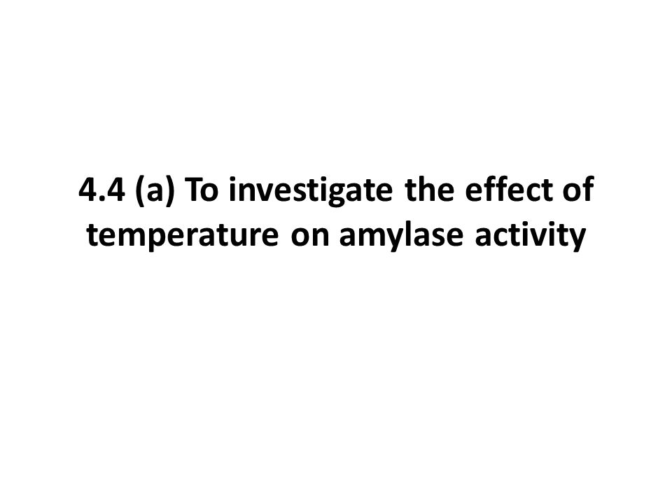 4.4 (a) To investigate the effect of temperature on amylase activity