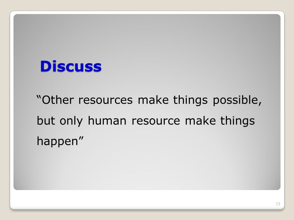 Discuss Other resources make things possible, but only human resource make things happen