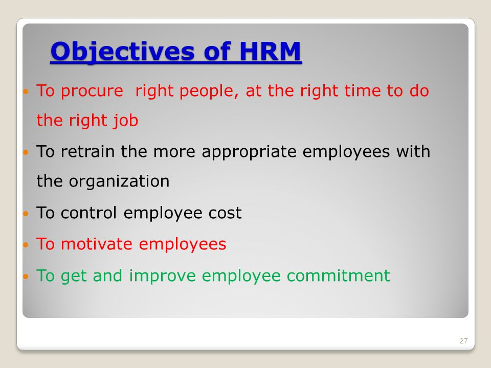 Objectives of HRM To procure right people, at the right time to do the right job. To retrain the more appropriate employees with the organization.