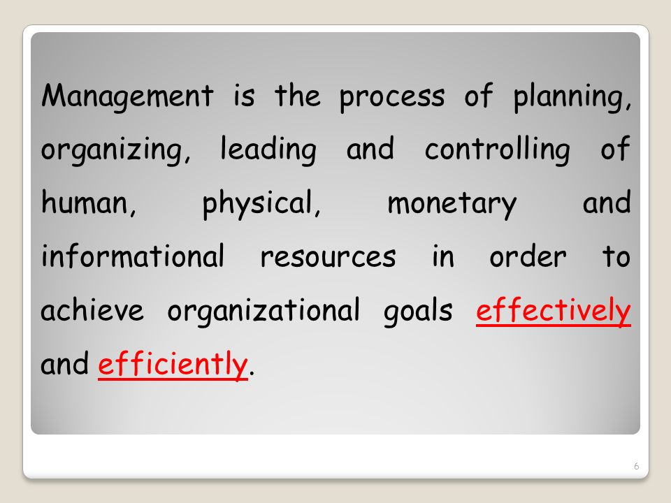 Management is the process of planning, organizing, leading and controlling of human, physical, monetary and informational resources in order to achieve organizational goals effectively and efficiently.